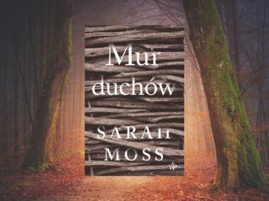 """Nowa powieść Sary Moss. Przeczytaj przedpremierowy fragment """"Muru duchów"""""""